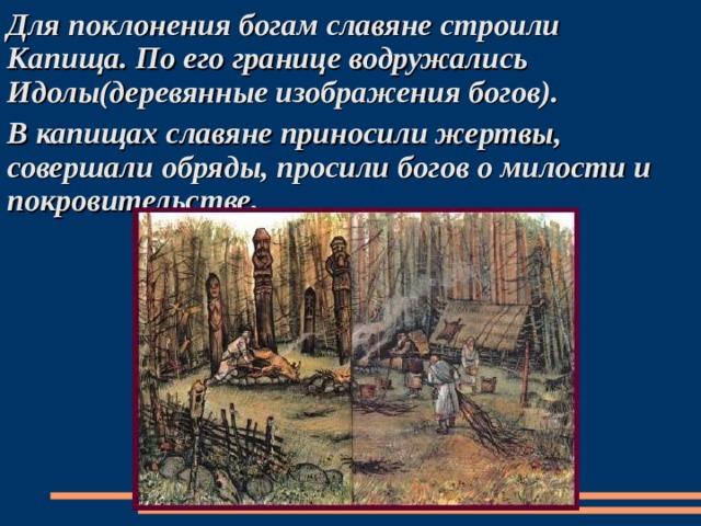 Для поклонения богам славяне строили Капища. По его границе водружались Идолы(деревянные изображения богов). В капищах славяне приносили жертвы, совершали обряды, просили богов о милости и покровительстве.