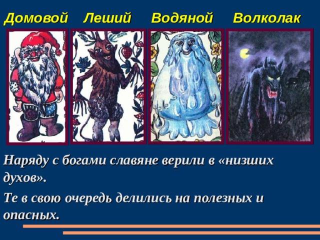 Домовой Леший Водяной Волколак  Наряду с богами славяне верили в «низших духов». Те в свою очередь делились на полезных и опасных.