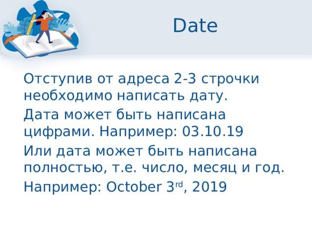 Date  Отступив от адреса 2-3 строчки необходимо написать дату.  Дата может быть написана цифрами. Например: 03.10.19  Или дата может быть написана полностью, т.е. число, месяц и год.  Например: October 3 rd , 2019
