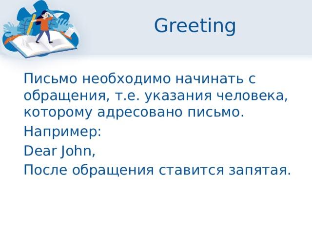 Greeting  Письмо необходимо начинать с обращения, т.е. указания человека, которому адресовано письмо.  Например:  Dear John,  После обращения ставится запятая.
