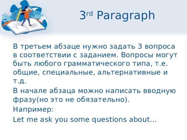 3 rd Paragraph  В третьем абзаце нужно задать 3 вопроса в соответствии с заданием. Вопросы могут быть любого грамматического типа, т.е. общие, специальные, альтернативные и т.д.  В начале абзаца можно написать вводную фразу(но это не обязательно).  Например:  Let me ask you some questions about…