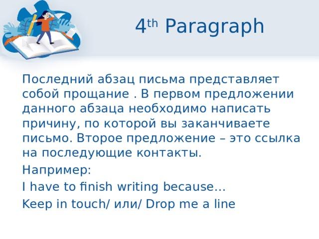 4 th Paragraph  Последний абзац письма представляет собой прощание . В первом предложении данного абзаца необходимо написать причину, по которой вы заканчиваете письмо. Второе предложение – это ссылка на последующие контакты.  Например:  I have to finish writing because…  Keep in touch/ или/ Drop me a line