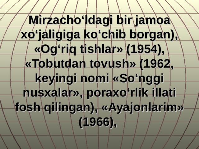 Mirzacho'ldagi bir jamoa xo'jaligiga ko'chib borgan), «Og'riq tishlar» (1954), «Tobutdan tovush» (1962, keyingi nomi «So'nggi nusxalar», poraxo'rlik illati fosh qilingan), «Ayajonlarim» (1966),