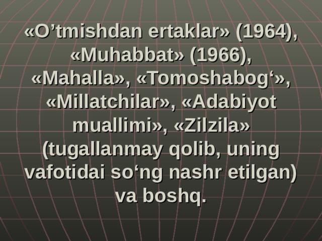 «O'tmishdan ertaklar» (1964), «Muhabbat» (1966), «Mahalla», «Tomoshabog'», «Millatchilar», «Adabiyot muallimi», «Zilzila» (tugallanmay qolib, uning vafotidai so'ng nashr etilgan) va boshq.