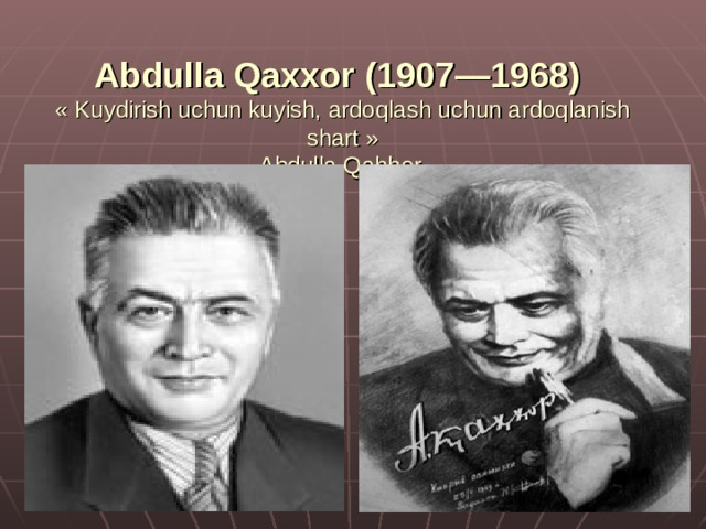 Abdulla Qaxxor (1907—1968)  « Kuydirish uchun kuyish, ardoqlash uchun ardoqlanish shart »  Abdulla Qahhor.