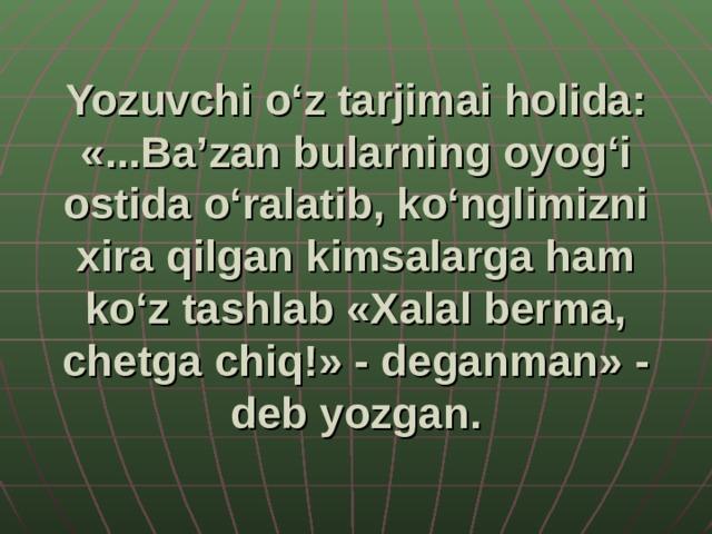 Yozuvchi o'z tarjimai holida: «...Ba'zan bularning oyog'i ostida o'ralatib, ko'nglimizni xira qilgan kimsalarga ham ko'z tashlab «Xalal berma, chetga chiq!» - deganman» - deb yozgan.
