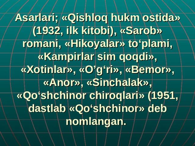 Asarlari; «Qishloq hukm ostida» (1932, ilk kitobi), «Sarob» romani, «Hikoyalar» to'plami, «Kampirlar sim qoqdi», «Xotinlar», «O'g'ri», «Bemor», «Anor», «Sinchalak», «Qo'shchinor chiroqlari» (1951, dastlab «Qo'shchinor» deb nomlangan.