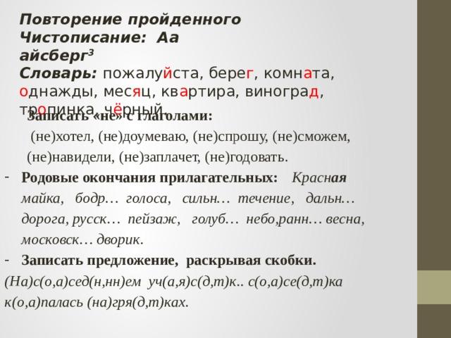 Повторение пройденного Чистописание: Aa айсберг 3 Словарь: пожалу й ста, бере г , комн а та, о днажды, мес я ц, кв а ртира, виногра д , тр о пинка, ч ё рный. Записать «не» с глаголами:  (не)хотел, (не)доумеваю, (не)спрошу, (не)сможем, (не)навидели, (не)заплачет, (не)годовать. Родовые окончания прилагательных:  Красн ая майка, бодр… голоса, сильн… течение, дальн… дорога, русск… пейзаж, голуб… небо,ранн… весна, московск… дворик. Записать предложение, раскрывая скобки. (На)с(о,а)сед(н,нн)ем уч(а,я)с(д,т)к.. с(о,а)се(д,т)ка к(о,а)палась (на)гря(д,т)ках.