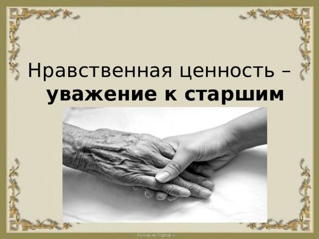 Нравственная ценность – уважение к старшим