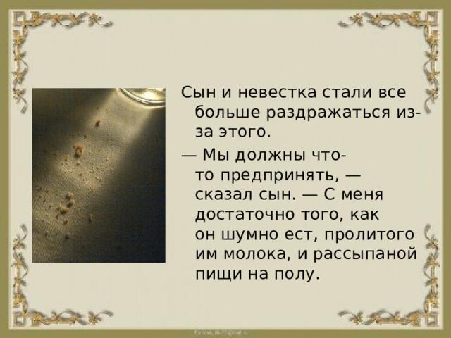 Сын иневестка стали все больше раздражатьсяиз-заэтого. — Мыдолжнычто-топредпринять,— сказал сын. —Сменя достаточно того,как оншумно ест,пролитого иммолока,ирассыпаной пищи наполу.