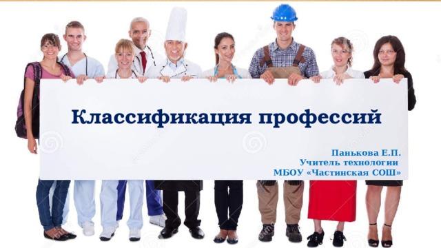 Классификация профессий Панькова Е.П. Учитель технологии МБОУ «Частинская СОШ»