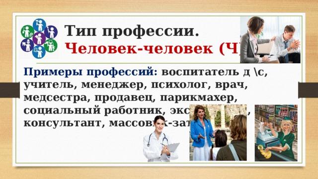 Тип профессии.  Человек-человек (Ч) Примеры профессий: воспитатель д \с, учитель, менеджер, психолог, врач, медсестра, продавец, парикмахер, социальный работник, экскурсовод, консультант, массовик-затейник.