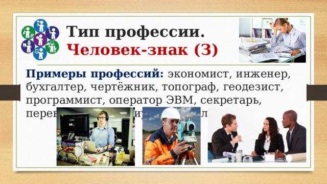 Тип профессии.  Человек-знак (З) Примеры профессий: экономист, инженер, бухгалтер, чертёжник, топограф, геодезист, программист, оператор ЭВМ, секретарь, переводчик, нотариус, контролёр-кассир.