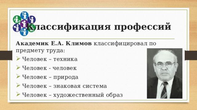 Классификация профессий Академик Е.А. Климов классифицировал по предмету труда: