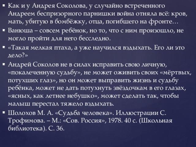 Как и у Андрея Соколова, у случайно встреченного Андреем беспризорного парнишки война отняла всё: кров, мать, убитую в бомбёжку, отца, погибшего на фронте… Ванюша – совсем ребёнок, но то, что с ним произошло, не могло пройти для него бесследно. «Такая мелкая птаха, а уже научился вздыхать. Его ли это дело?» Андрей Соколов не в силах исправить свою личную, «покалеченную судьбу», не может оживить своих «мёртвых, потухших глаз», но он может выправить жизнь и судьбу ребёнка, может не дать потухнуть звёздочкам в его глазах, «ясных, как летнее небушко», может сделать так, чтобы малыш перестал тяжело вздыхать. Шолохов М. А. «Судьба человека». Иллюстрации С. Трофимова. – М.: «Сов. Россия», 1978. 40 с. (Школьная библиотека). С. 36.