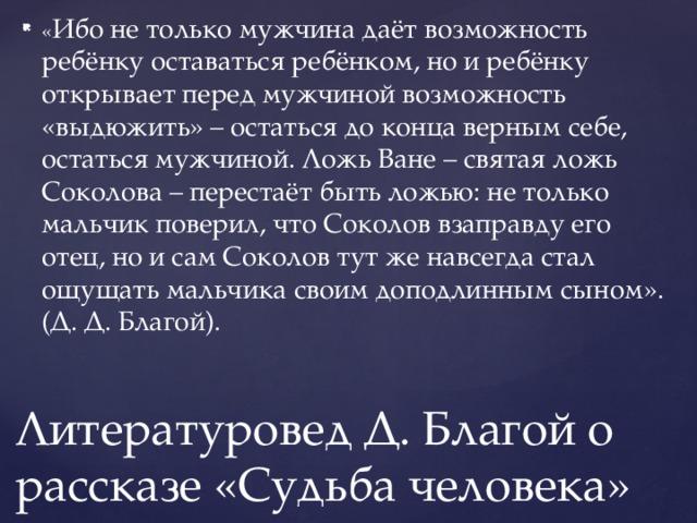 « Ибо не только мужчина даёт возможность ребёнку оставаться ребёнком, но и ребёнку открывает перед мужчиной возможность «выдюжить» – остаться до конца верным себе, остаться мужчиной. Ложь Ване – святая ложь Соколова – перестаёт быть ложью: не только мальчик поверил, что Соколов взаправду его отец, но и сам Соколов тут же навсегда стал ощущать мальчика своим доподлинным сыном». (Д. Д. Благой).