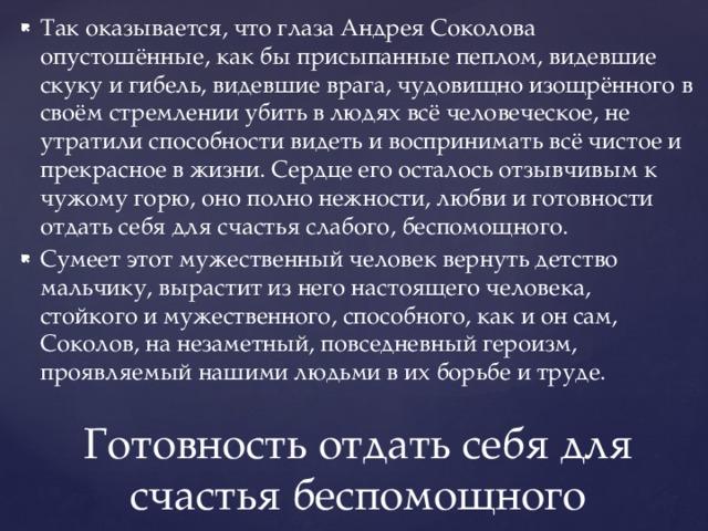 Так оказывается, что глаза Андрея Соколова опустошённые, как бы присыпанные пеплом, видевшие скуку и гибель, видевшие врага, чудовищно изощрённого в своём стремлении убить в людях всё человеческое, не утратили способности видеть и воспринимать всё чистое и прекрасное в жизни. Сердце его осталось отзывчивым к чужому горю, оно полно нежности, любви и готовности отдать себя для счастья слабого, беспомощного. Сумеет этот мужественный человек вернуть детство мальчику, вырастит из него настоящего человека, стойкого и мужественного, способного, как и он сам, Соколов, на незаметный, повседневный героизм, проявляемый нашими людьми в их борьбе и труде.