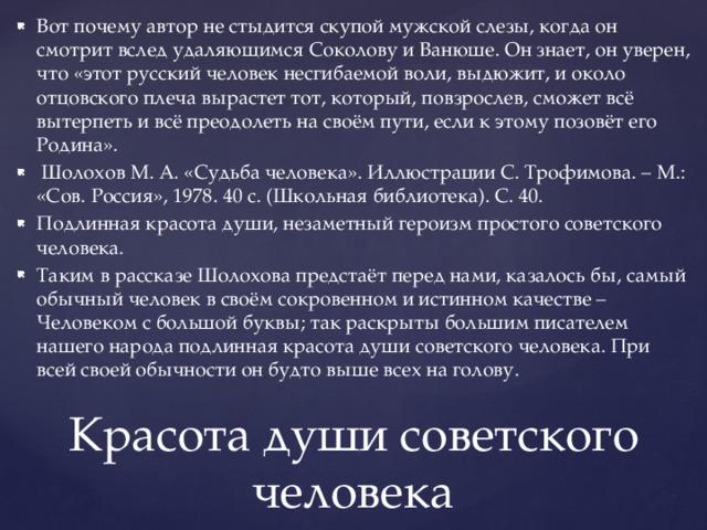 Вот почему автор не стыдится скупой мужской слезы, когда он смотрит вслед удаляющимся Соколову и Ванюше. Он знает, он уверен, что «этот русский человек несгибаемой воли, выдюжит, и около отцовского плеча вырастет тот, который, повзрослев, сможет всё вытерпеть и всё преодолеть на своём пути, если к этому позовёт его Родина».  Шолохов М. А. «Судьба человека». Иллюстрации С. Трофимова. – М.: «Сов. Россия», 1978. 40 с. (Школьная библиотека). С. 40. Подлинная красота души, незаметный героизм простого советского человека. Таким в рассказе Шолохова предстаёт перед нами, казалось бы, самый обычный человек в своём сокровенном и истинном качестве – Человеком с большой буквы; так раскрыты большим писателем нашего народа подлинная красота души советского человека. При всей своей обычности он будто выше всех на голову.