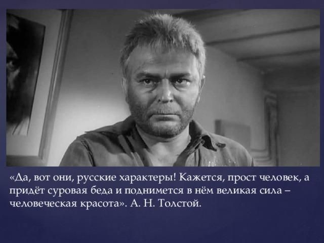 «Да, вот они, русские характеры! Кажется, прост человек, а придёт суровая беда и поднимется в нём великая сила – человеческая красота». А. Н. Толстой.