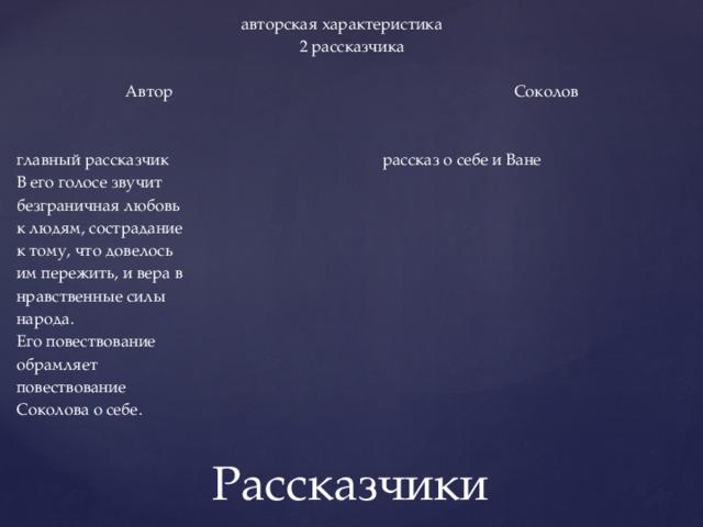 авторская характеристика  2 рассказчика Автор  Соколов  главный рассказчик рассказ о себе и Ване  В его голосе звучит безграничная любовь к людям, сострадание к тому, что довелось им пережить, и вера в нравственные силы народа. Его повествование обрамляет повествование Соколова о себе. Рассказчики