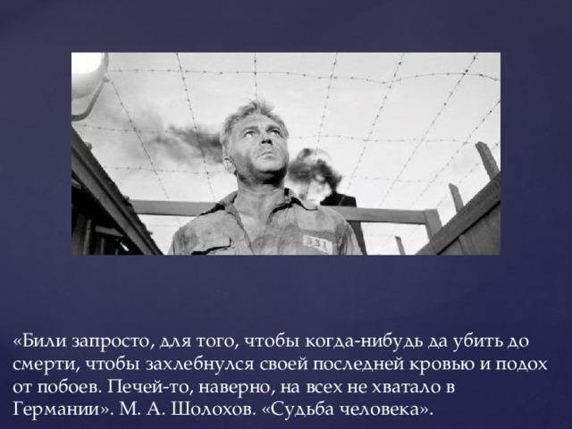 «Били запросто, для того, чтобы когда-нибудь да убить до смерти, чтобы захлебнулся своей последней кровью и подох от побоев. Печей-то, наверно, на всех не хватало в Германии». М. А. Шолохов. «Судьба человека».