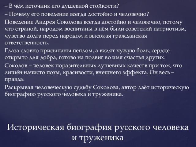 – В чём источник его душевной стойкости? – Почему его поведение всегда достойно и человечно? Поведение Андрея Соколова всегда достойно и человечно, потому что страной, народом воспитаны в нём были советский патриотизм, чувство долга перед народом и высокая гражданская ответственность. Глаза словно присыпаны пеплом, а видят чужую боль, сердце открыто для добра, готово на подвиг во имя счастья других. Соколов – человек поразительных душевных качеств при том, что лишён начисто позы, красивости, внешнего эффекта. Он весь – правда. Раскрывая человеческую судьбу Соколова, автор даёт историческую биографию русского человека и труженика. Историческая биография русского человека и труженика