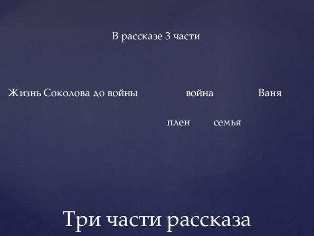 В рассказе 3 части  Жизнь Соколова до войны война Ваня  плен семья Три части рассказа