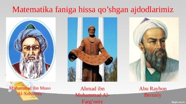 Matematika faniga hissa qo'shgan ajdodlarimiz Muhammad ibn Muso Al-Xorazmiy Ahmad ibn Muhammad Al-Farg'oniy Abu Rayhon Beruniy