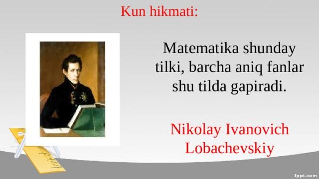 Kun hikmati: Matematika shunday tilki, barcha aniq fanlar shu tilda gapiradi. Nikolay Ivanovich Lobachevskiy