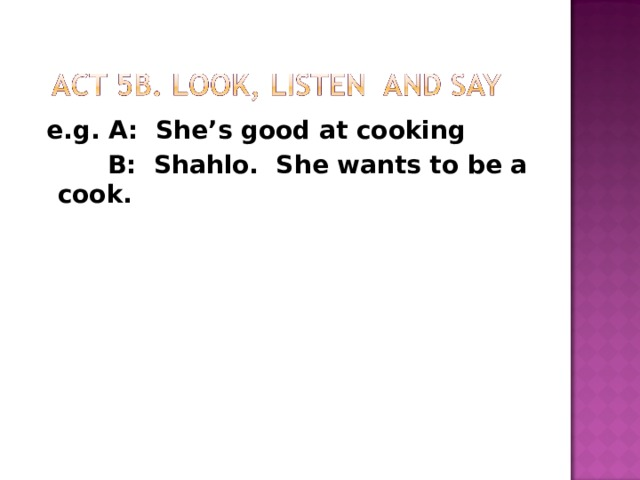 e.g A: (points)  B: I want to be a cook.