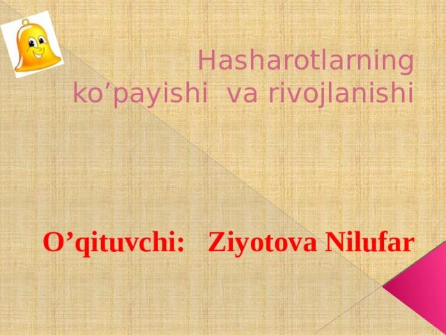 Hasharotlarning ko'payishi va rivojlanishi O'qituvchi: Ziyotova Nilufar