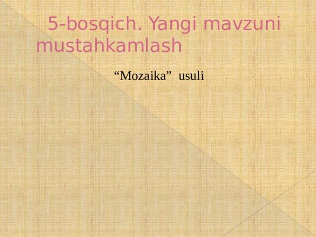 """5-bosqich. Yangi mavzuni mustahkamlash """" Mozaika"""" usuli"""
