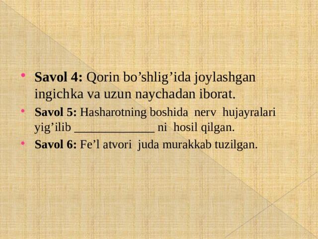 Savol 4: Qorin bo'shlig'ida joylashgan ingichka va uzun naychadan iborat. Savol 5: Hasharotning boshida nerv hujayralari yig'ilib _____________ ni hosil qilgan. Savol 6: Fe'l atvori juda murakkab tuzilgan.