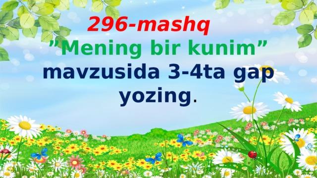 """296-mashq   """"Mening bir kunim""""  mavzusida 3-4ta gap yozing ."""