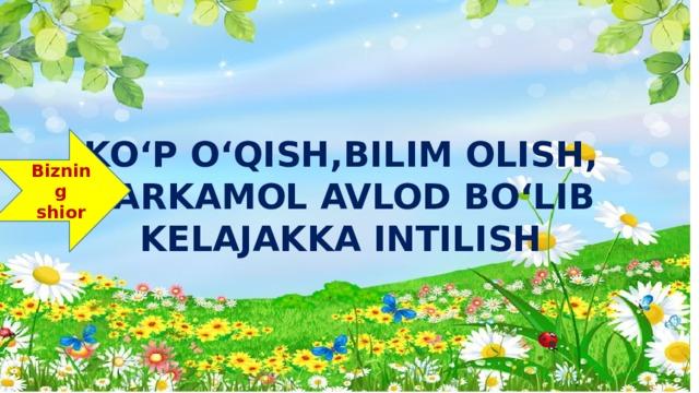 KO'P O'QISH,BILIM OLISH,  BARKAMOL AVLOD BO'LIB  KELAJAKKA INTILISH Bizning shior