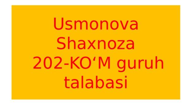 Usmonova Shaxnoza  202-KO'M guruh talabasi