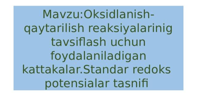 Mavzu:Oksidlanish-qaytarilish reaksiyalarinig tavsiflash uchun foydalaniladigan kattakalar.Standar redoks potensialar tasnifi