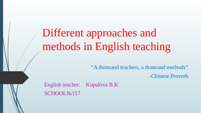 """Different approaches and methods in English teaching """" A thousand teachers, a thousand methods"""" -Chinese Proverb English teacher: Kupalova B.K SCHOOL№157"""