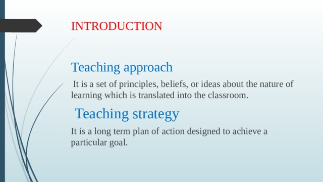 INTRODUCTION   Teaching approach  It is a set of principles, beliefs, or ideas about the nature of learning which is translated into the classroom.  Teaching strategy It is a long term plan of action designed to achieve a particular goal.