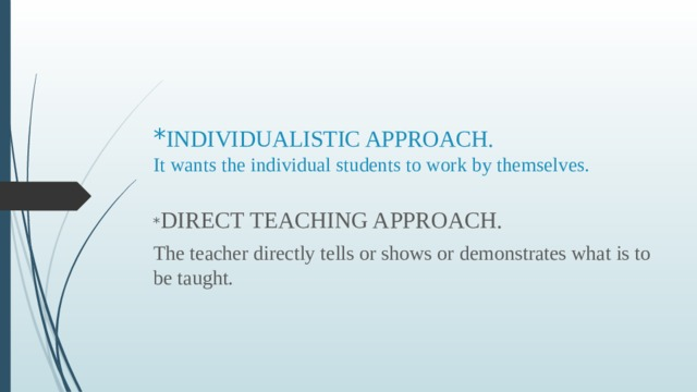 * INDIVIDUALISTIC APPROACH.  It wants the individual students to work by themselves.   * DIRECT TEACHING APPROACH. The teacher directly tells or shows or demonstrates what is to be taught.