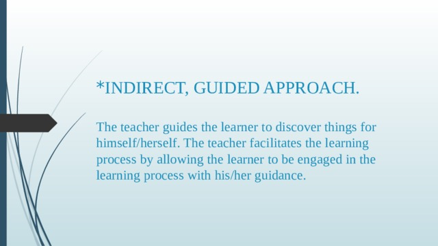 * INDIRECT, GUIDED APPROACH.   The teacher guides the learner to discover things for himself/herself. The teacher facilitates the learning process by allowing the learner to be engaged in the learning process with his/her guidance.