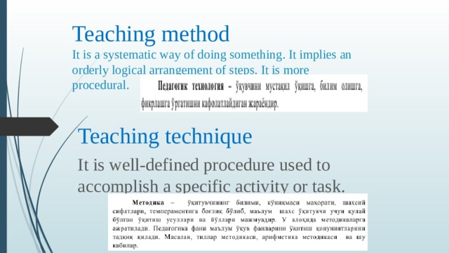 Teaching method  It is a systematic way of doing something. It implies an orderly logical arrangement of steps. It is more procedural. Teaching technique It is well-defined procedure used to accomplish a specific activity or task.