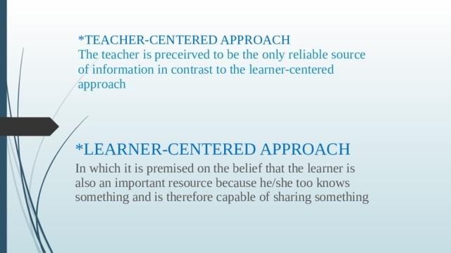 *TEACHER-CENTERED APPROACH  The teacher is preceirved to be the only reliable source of information in contrast to the learner-centered approach *LEARNER-CENTERED APPROACH In which it is premised on the belief that the learner is also an important resource because he/she too knows something and is therefore capable of sharing something
