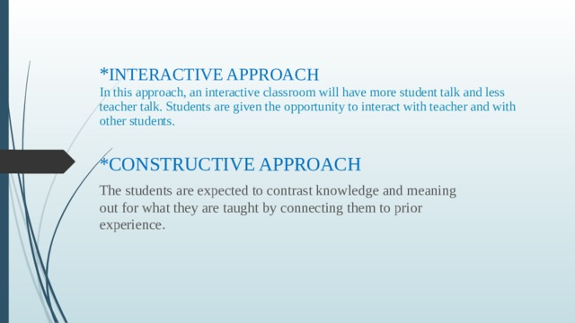 * INTERACTIVE APPROACH  In this approach, an interactive classroom will have more student talk and less teacher talk. Students are given the opportunity to interact with teacher and with other students. *CONSTRUCTIVE APPROACH The students are expected to contrast knowledge and meaning out for what they are taught by connecting them to prior experience.