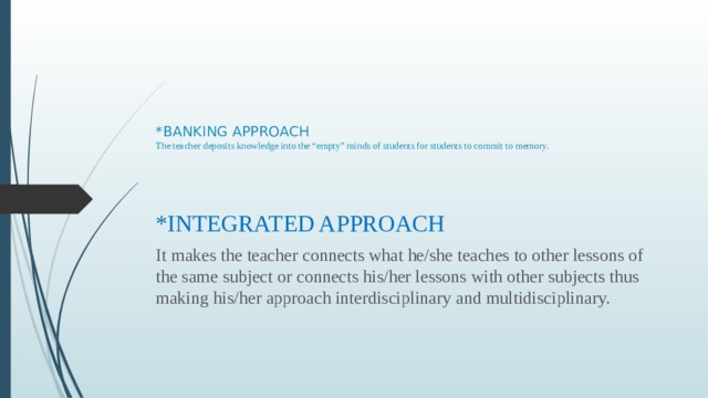 """*BANKING APPROACH  The teacher deposits knowledge into the """"empty"""" minds of students for students to commit to memory.   *INTEGRATED APPROACH It makes the teacher connects what he/she teaches to other lessons of the same subject or connects his/her lessons with other subjects thus making his/her approach interdisciplinary and multidisciplinary."""