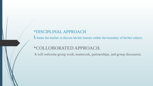 *DISCIPLINAL APPROACH  I t limits the teacher to discuss his/her lessons within the boundary of his/her subject.   *COLLOBORATED APPROACH.  It will welcome group work, teamwork, partnerships, and group discussion.