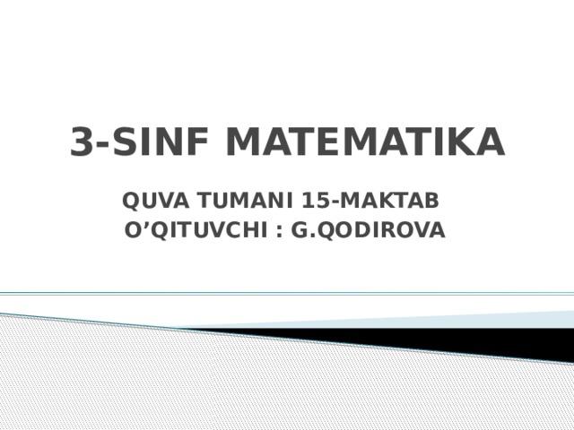 3-SINF MATEMATIKA QUVA TUMANI 15-MAKTAB O'QITUVCHI : G.QODIROVA