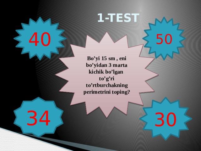 1-TEST 40 50 Bo'yi 15 sm , eni bo'yidan 3 marta kichik bo'lgan to'g'ri to'rtburchakning perimetrini toping? 30 34