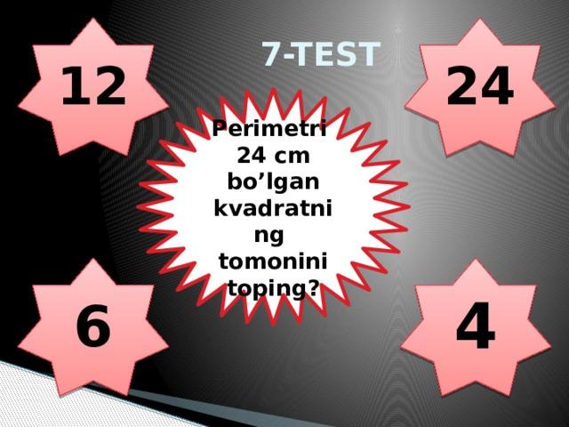 7-TEST 12 24 Perimetri 24 cm bo'lgan kvadratning tomonini toping? 6 4
