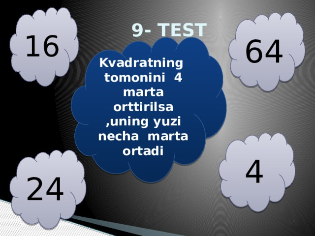 16  9- TEST 64 Kvadratning tomonini 4 marta orttirilsa ,uning yuzi necha marta ortadi 4 24